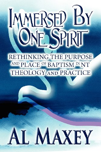 Immersed by One Spirit: Rethinking the Purpose and Place of Baptism in NT Theology and Practice: Al...