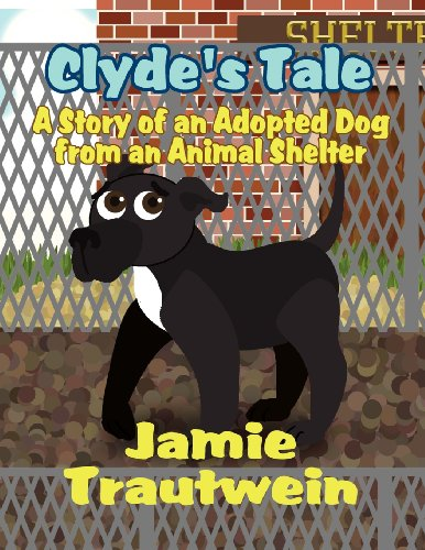 Clydes Tale: A Story of an Adopted Dog from an Animal Shelter: Jamie Trautwein