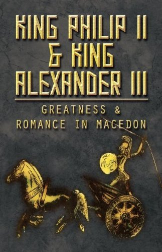 9781462689224: King Philip II & King Alexander III: Greatness & Romance in Macedon