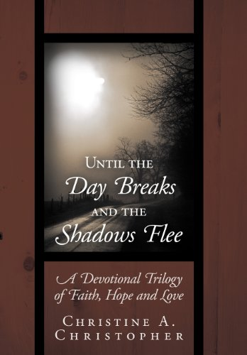 Until the Day Breaks and the Shadows Flee: A Devotional Trilogy of Faith, Hope, and Love: ...