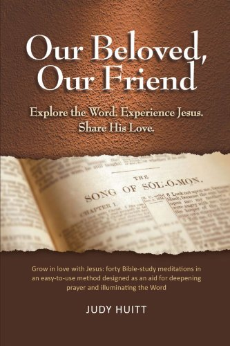 Our Beloved, Our Friend: Explore the Word. Experience Jesus. Share His Love.: Huitt, Judy