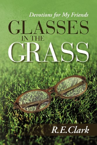 Glasses in the Grass: Devotions for My Friends: Clark, R. E.