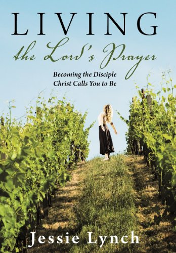 Living the Lord's Prayer: Becoming the Disciple Christ Calls You to Be: Jessie Lynch