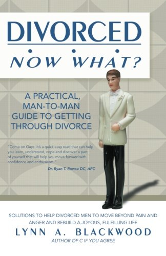 Divorced . . . Now What?: A Practical, Man-to-Man Guide to Getting through Divorce: Lynn A. ...