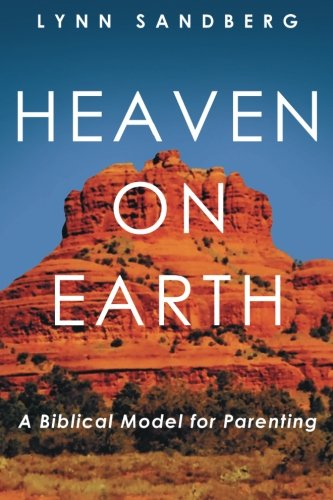 Heaven on Earth: A Biblical Model for Parenting: Sandberg, Lynn