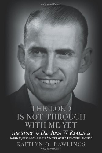 The Lord Is Not Through With Me Yet: The Story of Dr. John W. Rawlings: Rawlings, Kaitlyn O.