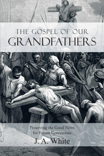 The Gospel of Our Grandfathers: Preserving the Good News for Future Generations: White, J. A.