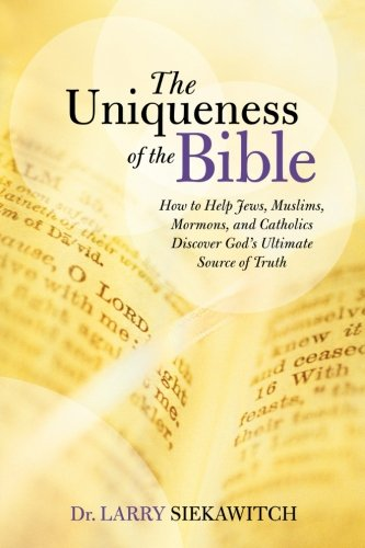 9781462732623: The Uniqueness of the Bible: How to Help Jews, Muslims, Mormons, and Catholics Discover God's Ultimate Source of Truth