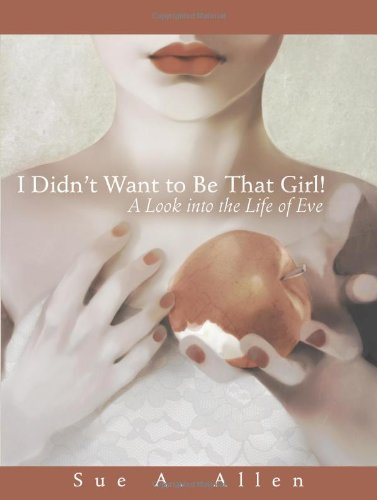 I Didn't Want to be that Girl!: A Look into the Life of Eve: Allen, Sue A.