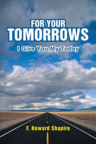 For Your Tomorrows: I Give You My Today: F. Howard Shapiro