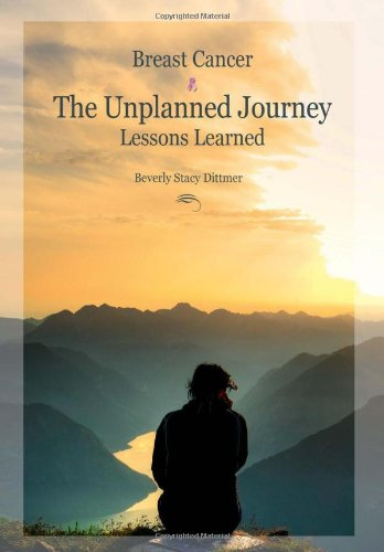 Breast Cancer: The Unplanned Journey: Lessons Learned: Beverly Stacy Dittmer