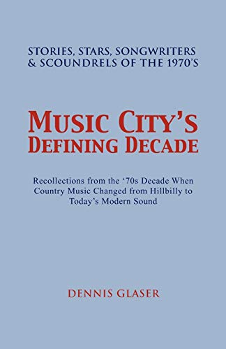 Music City's Defining Decade: Stories, Stars, Songwriters & Scoundrels of the 1970's (1462857671) by Dennis Glaser
