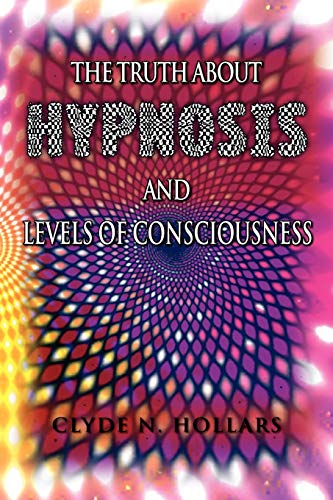 The Truth About Hypnosis and Levels of Consciousness: Clyde N Hollars