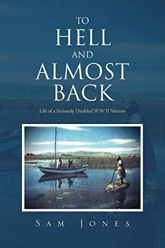 9781462878628: To Hell And Almost Back: Life Of A Seriously Disabled Wwii Veteran