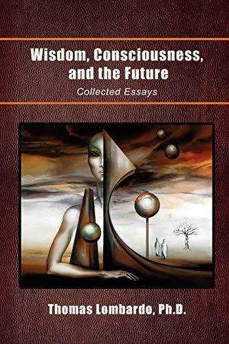 Wisdom, Consciousness, and the Future: Collected Essays: Thomas Lombardo