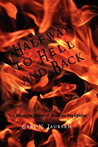 Halfway to Hell and Back: A Kick-Start for Recovery of Alcohol and Drug Addiction: Gary N Laursen