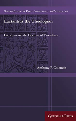 Lactantius the Theologian: Lactantius and the Doctrine of Providence (Gorgias Studies in Early ...