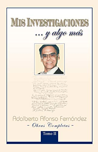 Mis Investigaciones. . .y algo m?s: Obras completas de Adalberto Afonso Fern?ndez (Spanish Edition)...
