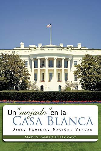 Un mojado en la Casa Blanca Dios, Familia, Nacioacuten, Verdad Spanish Edition: Ramiro Tellez Vado