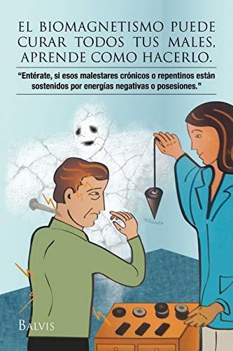 9781463310295: El Biomagnetismo Puede Curar Todos Tus Males, Aprende Como Hacerlo.