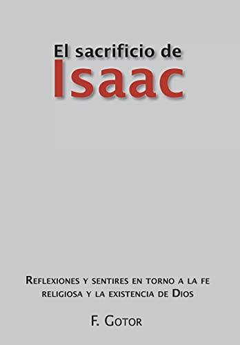 9781463317362: El Sacrificio de Isaac: Reflexiones y Sentires En Torno a la Fe Religiosa y La Existencia de Dios (Spanish Edition)