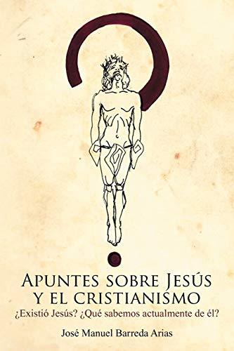 Imagen de archivo de Apuntes Sobre Jesus y El Cristianismo: Existio Jesus? Que Sabemos Actualmente de El? (Paperback) a la venta por The Book Depository