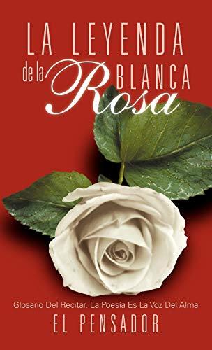La Leyenda de La Rosa Blanca: Glosario del Recitar. La Poes a Es La Voz del Alma: El Pensador