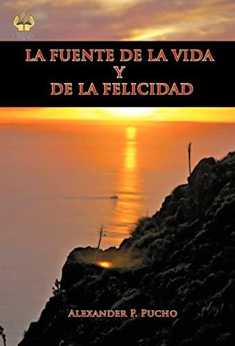 LA FUENTE DE LA VIDA Y DE LA FELICIDAD: Alexander P. Pucho