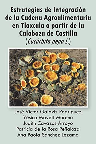 9781463324728: Estrategias de Integración de la Cadena Agroalimentaria en Tlaxcala a partir de la Calabaza de Castilla Cucúrbita pepo L. (Spanish Edition)