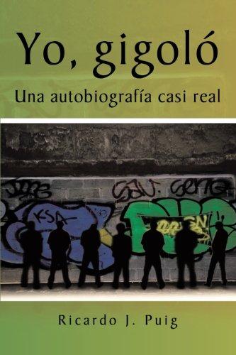 Yo, Gigol: Una Autobiograf a Casi Real: Ricardo J Puig