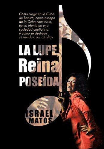 9781463328443: La Lupe, Reina Pose Da: Como Surge En La Cuba de Batista, Como Escapa de La Cuba Comunista, Como Triunfa En Una Sociedad Capitalista, y Como S