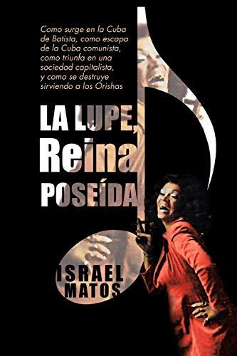 9781463328467: La Lupe, Reina Pose Da: Como Surge En La Cuba de Batista, Como Escapa de La Cuba Comunista, Como Triunfa En Una Sociedad Capitalista, y Como S