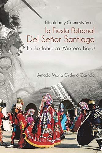 Ritualidad y Cosmovision En La Fiesta Patronal del Senor Santiago En Juxtlahuaca (Mixteca Baja): ...