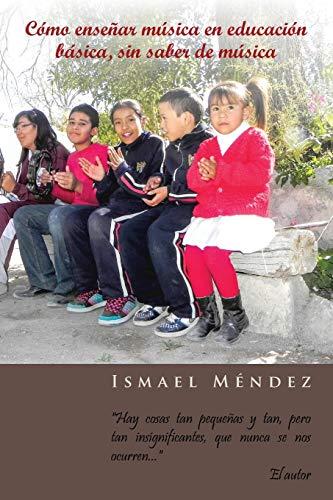 """9781463343835: Cómo enseñar música en educación básica, sin saber de música: """"Hay cosas tan pequeñas y tan, pero tan insignificantes, que nunca se nos ocurren"""" (Spanish Edition)"""
