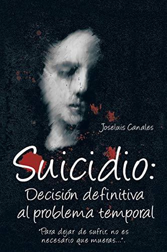 Suicidio: Decisión Definitiva al Problema Temporal: Para Dejar de Sufrir, No Es Necesario ...