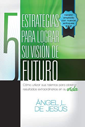 9781463355739: 5 Estrategias Para Lograr Su Vision de Futuro: Como Utizar Sus Talentos Para Obtener Resultados Extraordinarios En Su Vida.