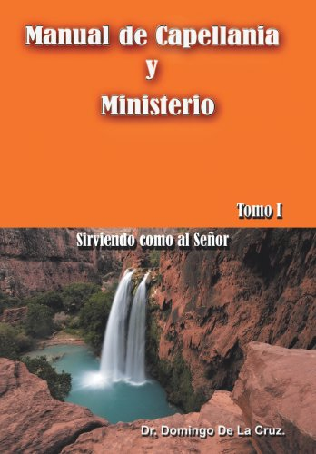 Manual de Capellania y Ministerio: Sirviendo Como Al Senor. Tomo 1: Dr Domingo De La Cruz