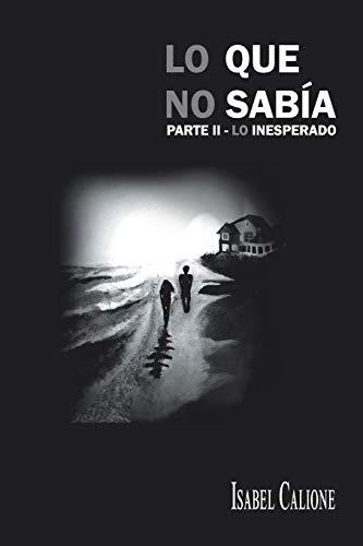 Lo Que No Sabía parte II - Lo Inesperado (Spanish Edition): Isabel Calione