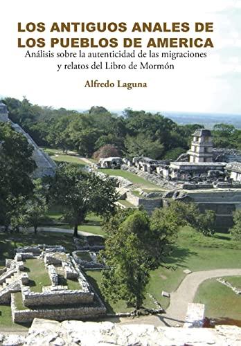 9781463382162: LOS ANTIGUOS ANALES DE LOS PUEBLOS DE AMERICA: Análisis sobre la autenticidad de las migraciones y relatos del Libro de Mormón (Spanish Edition)