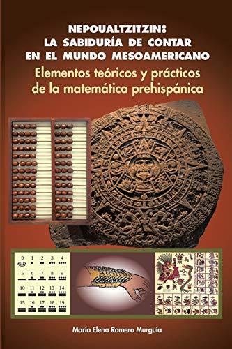 9781463394516: Nepoualtzitzin: la sabiduría de contar en el mundo mesoamericano: Elementos teóricos y prácticos de la matemática prehispánica (Spanish Edition)