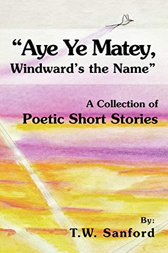 Aye Ye Matey, Windwards the Name: A Collection of Poetic Short Stories: T. W. Sanford