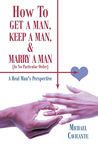 How to Get a Man, Keep a Man, and Marry a Man; In No Particular Order: A Real Man's Perspective...