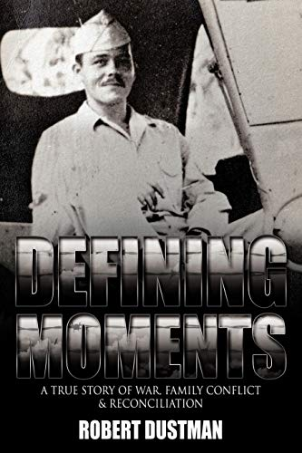 Defining Moments : A True Story of War, Family Conflict and Reconciliation: Robert Dustman