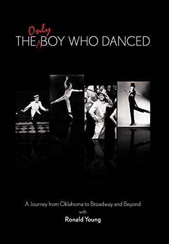 The Only Boy Who Danced A Journal from Oklahoma to Broadway and Beyond: Young, Ronald