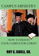 Campus Ministry: How to Reach Your Campus for Christ: Roy S. Isbell Sr.