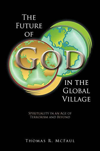 The Future Of God In The Global Village: Spirituality In An Age Of Terrorism And Beyond