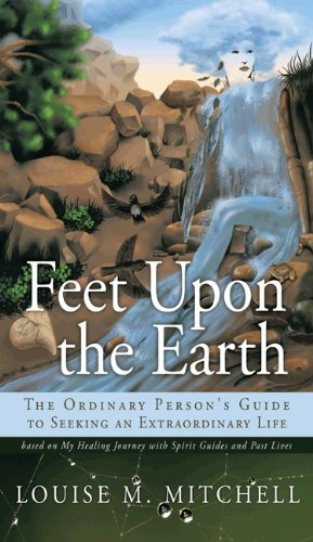 9781463428815: Feet Upon the Earth, the Ordinary Person's Guide to Seeking an Extraordinary Life: Based on My Healing Journey with Spirit Guides and Past Lives