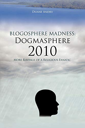 Blogosphere Madness: Dogmasphere 2010: More Ravings of a Religious Fanatic: Duane Andry