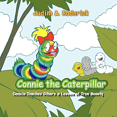 Connie the Caterpillar: Connie Teaches Others a Lesson of True Beauty: Judith A. Roderick