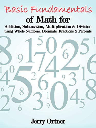 9781463442361: Basic Fundamentals of Math for Addition, Subtraction, Multiplication & Division Using Whole Numbers, Decimals, Fractions & Percents.